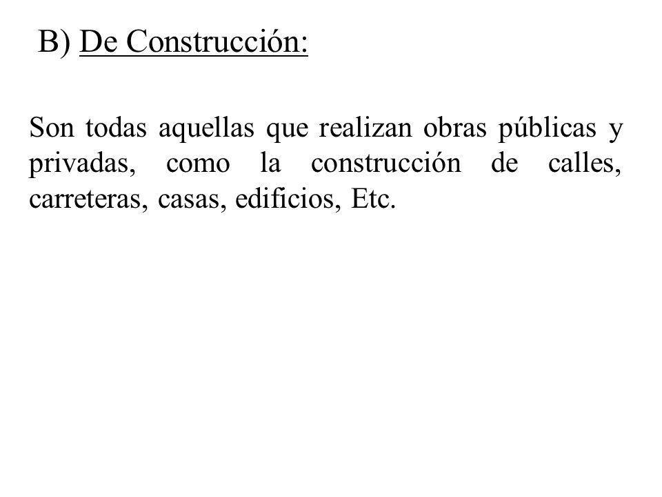 Son todas aquellas que realizan obras públicas y privadas, como la construcción de calles, carreteras, casas, edificios, Etc. B) De Construcción: