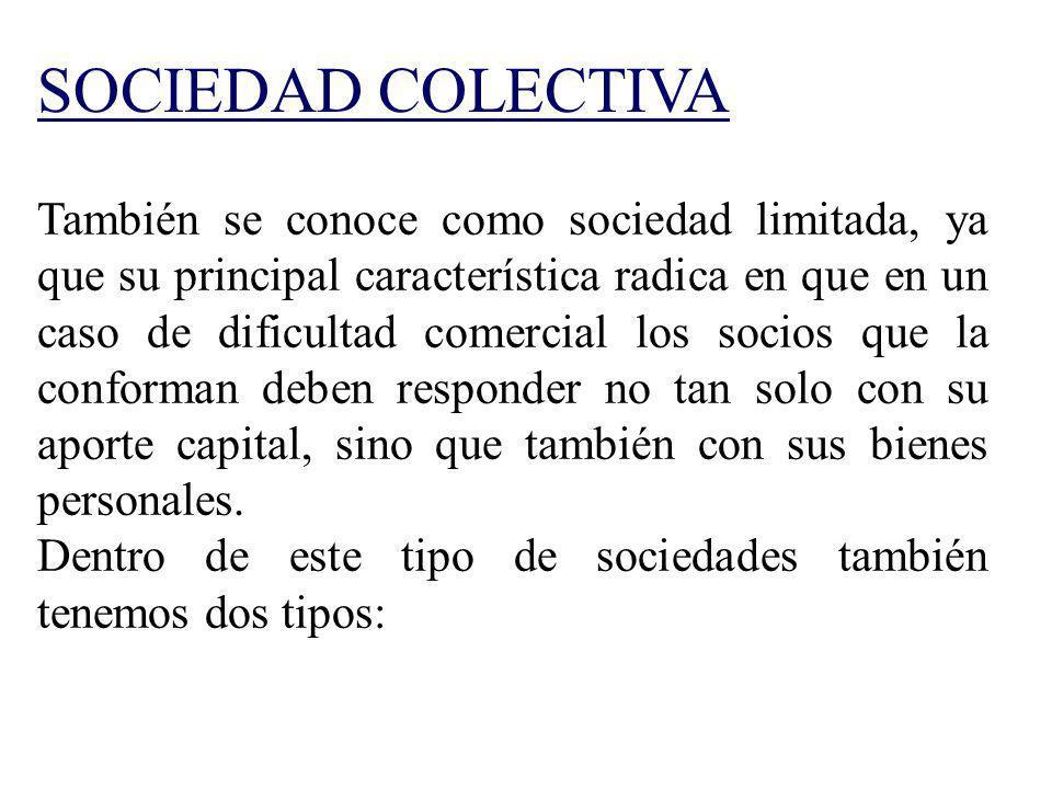 SOCIEDAD COLECTIVA También se conoce como sociedad limitada, ya que su principal característica radica en que en un caso de dificultad comercial los s