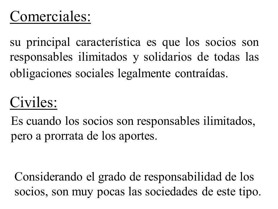 Comerciales: su principal característica es que los socios son responsables ilimitados y solidarios de todas las obligaciones sociales legalmente cont