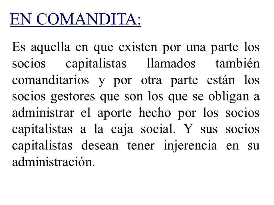 EN COMANDITA: Es aquella en que existen por una parte los socios capitalistas llamados también comanditarios y por otra parte están los socios gestore