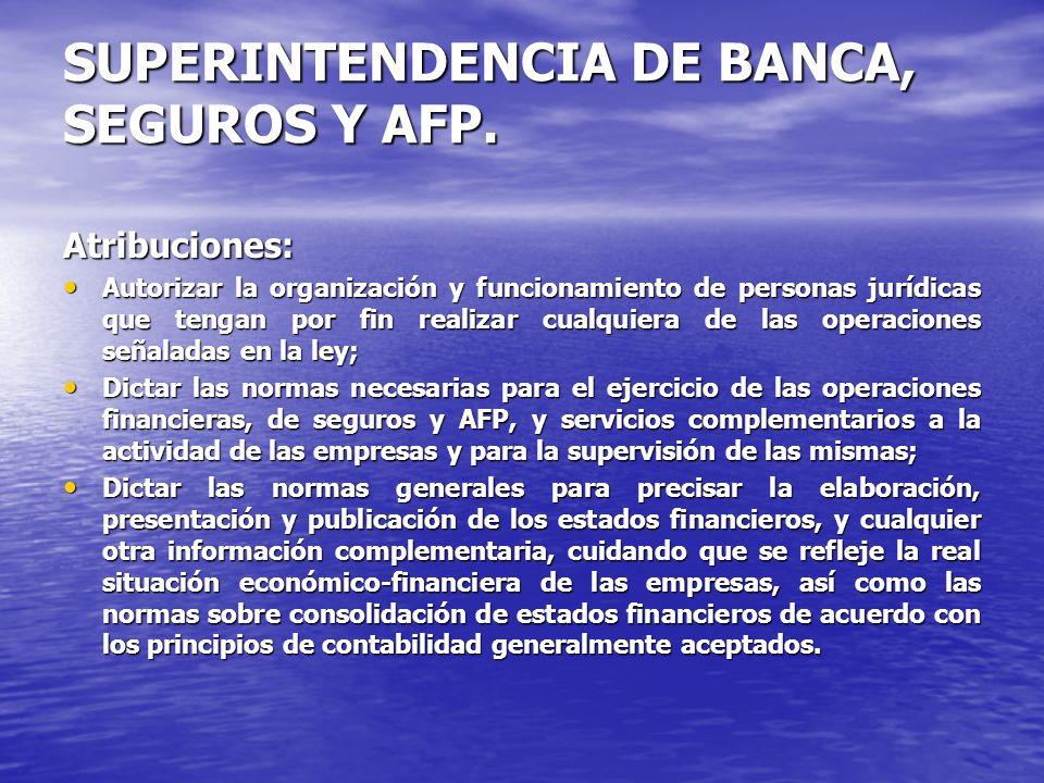 SUPERINTENDENCIA DE BANCA, SEGUROS Y AFP. Atribuciones: Autorizar la organización y funcionamiento de personas jurídicas que tengan por fin realizar c