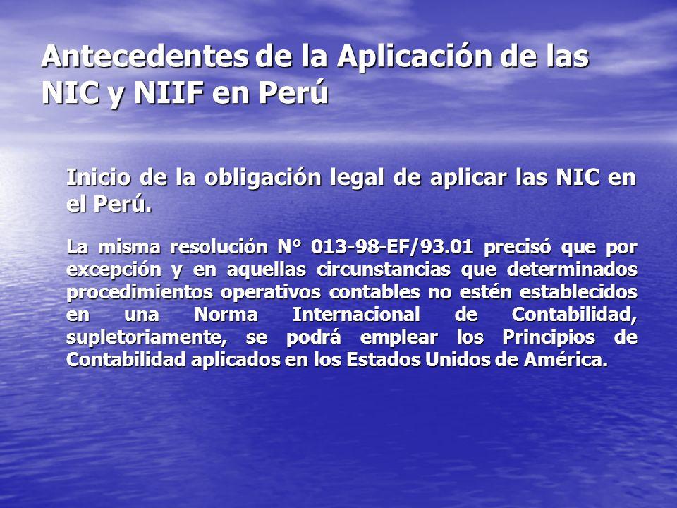 Antecedentes de la Aplicación de las NIC y NIIF en Perú Inicio de la obligación legal de aplicar las NIC en el Perú. La misma resolución N° 013-98-EF/