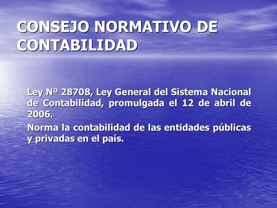CONSEJO NORMATIVO DE CONTABILIDAD Ley Nº 28708, Ley General del Sistema Nacional de Contabilidad, promulgada el 12 de abril de 2006. Norma la contabil