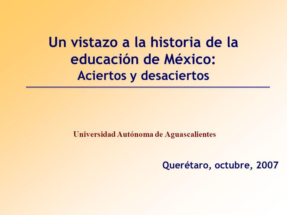 Un vistazo a la historia de la educación de México: Aciertos y desaciertos Universidad Autónoma de Aguascalientes Querétaro, octubre, 2007