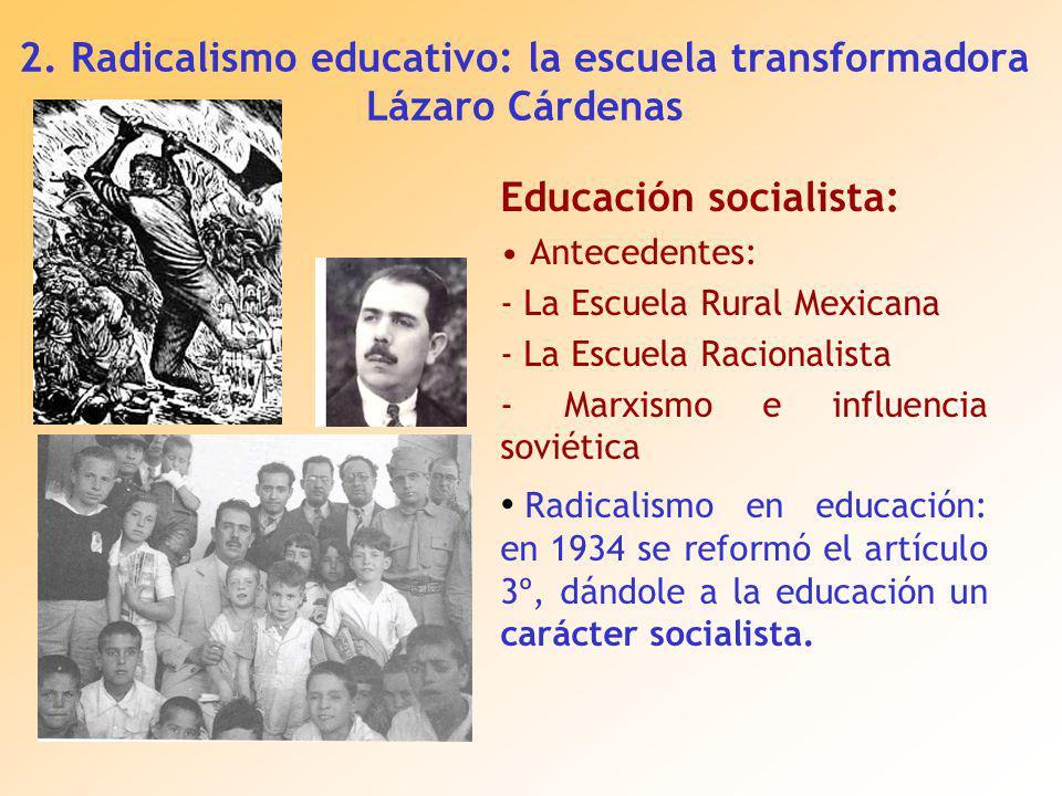Educación socialista: Antecedentes: - La Escuela Rural Mexicana - La Escuela Racionalista - Marxismo e influencia soviética Radicalismo en educación: en 1934 se reformó el artículo 3º, dándole a la educación un carácter socialista.