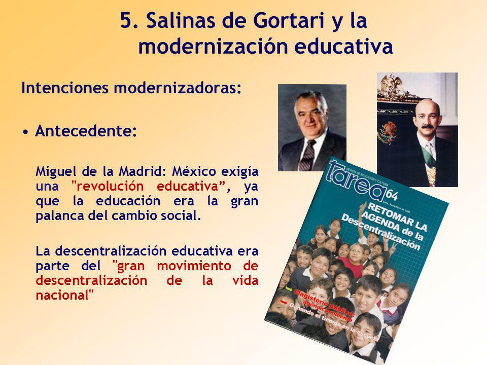 5. Salinas de Gortari y la modernización educativa Intenciones modernizadoras: Antecedente: Miguel de la Madrid: México exigía una