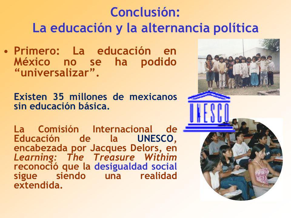 Conclusión: La educación y la alternancia política Primero: La educación en México no se ha podido universalizar.