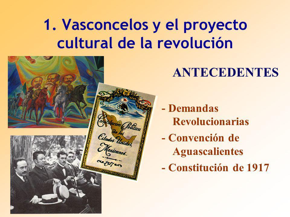 1. Vasconcelos y el proyecto cultural de la revolución ANTECEDENTES - Demandas Revolucionarias - Convención de Aguascalientes - Constitución de 1917