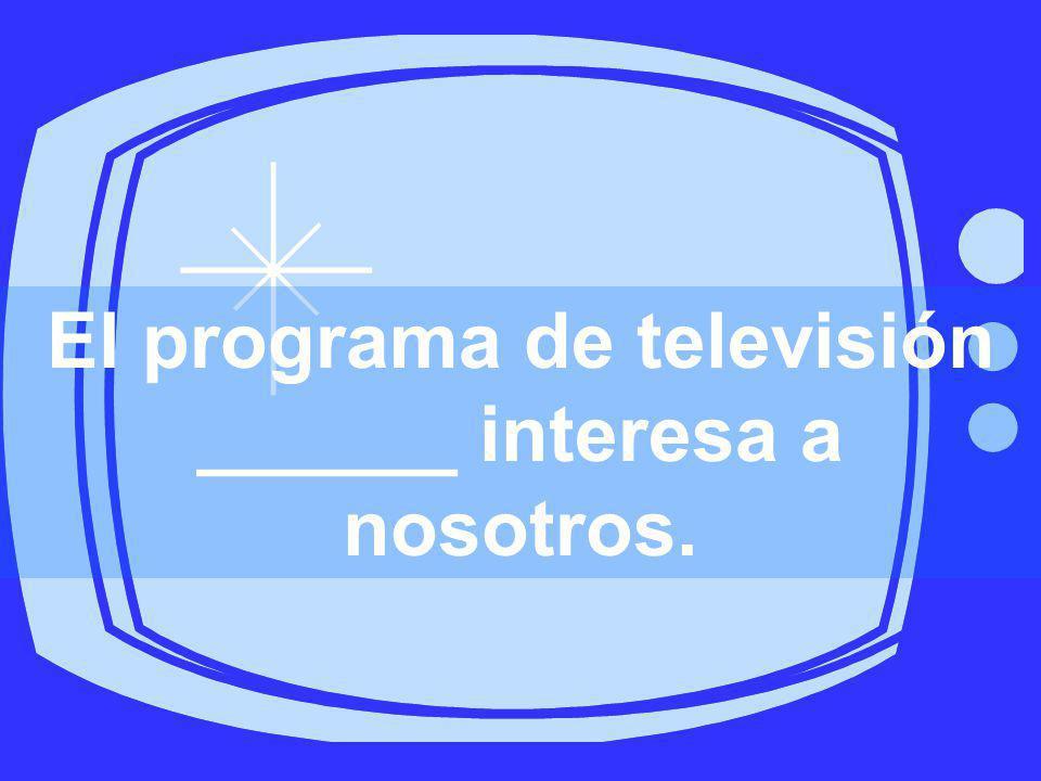 El programa de televisión ______ interesa a nosotros.