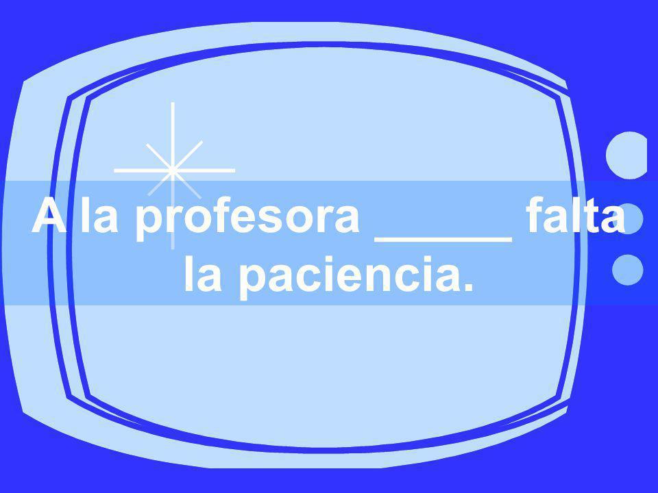 A la profesora _____ falta la paciencia.