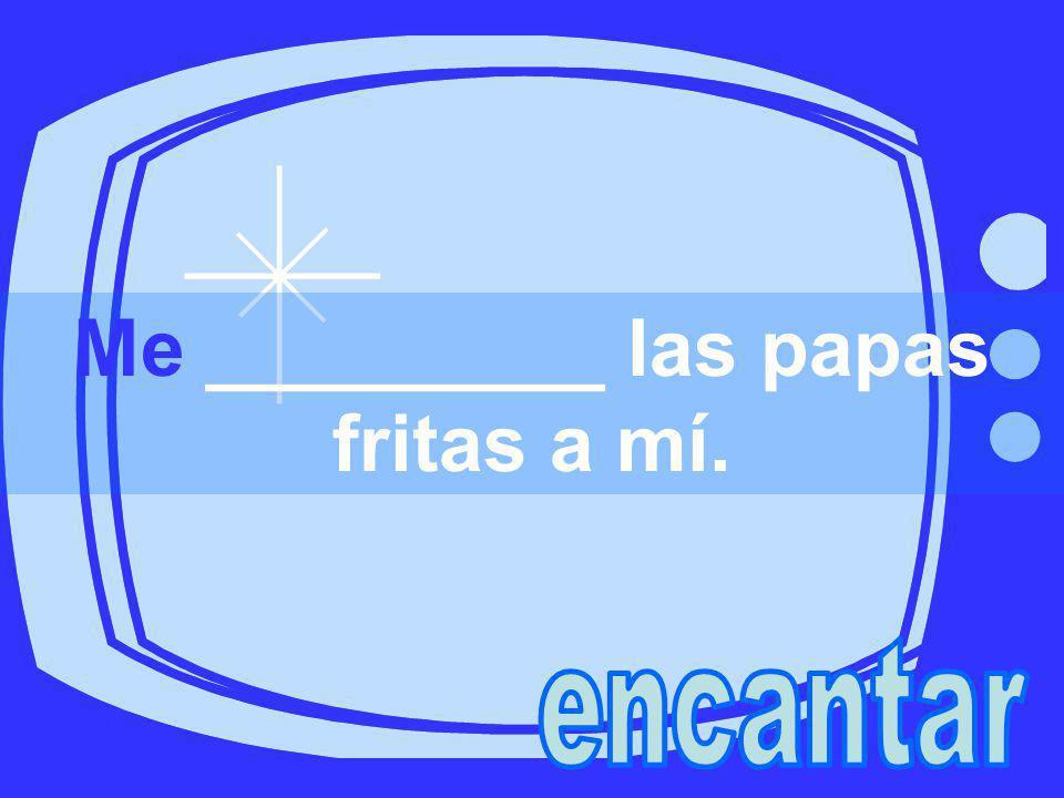 Me _________ las papas fritas a mí.