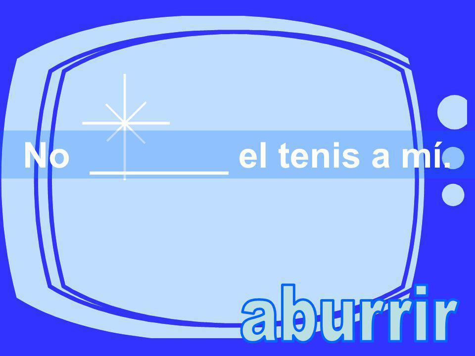 No _______ el tenis a mí.