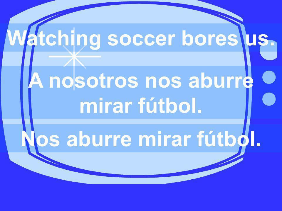 Watching soccer bores us. A nosotros nos aburre mirar fútbol. Nos aburre mirar fútbol.