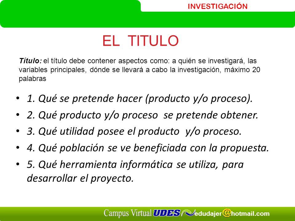 INVESTIGACIÓN edudajer hotmail.com 1.Qué se pretende hacer (producto y/o proceso).