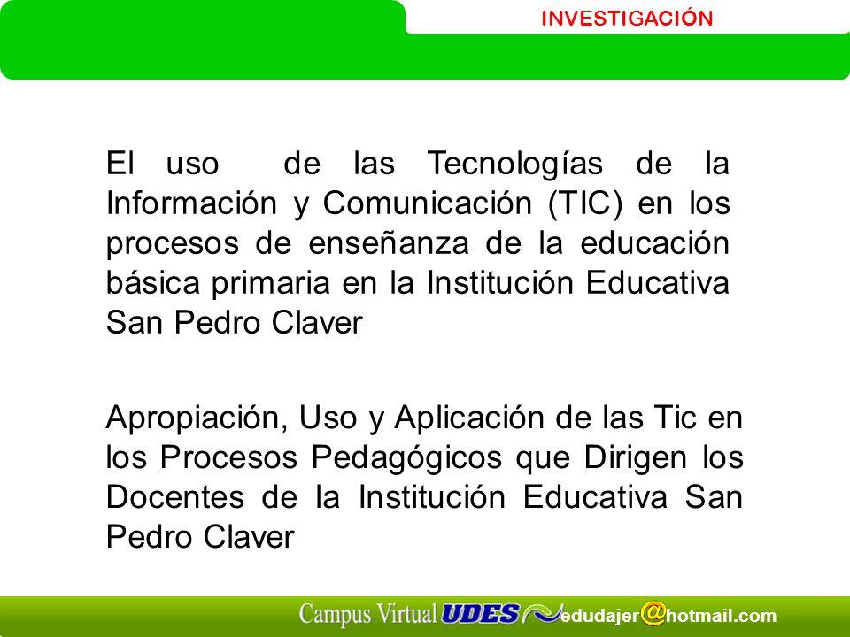 INVESTIGACIÓN edudajer hotmail.com El uso de las Tecnologías de la Información y Comunicación (TIC) en los procesos de enseñanza de la educación básic