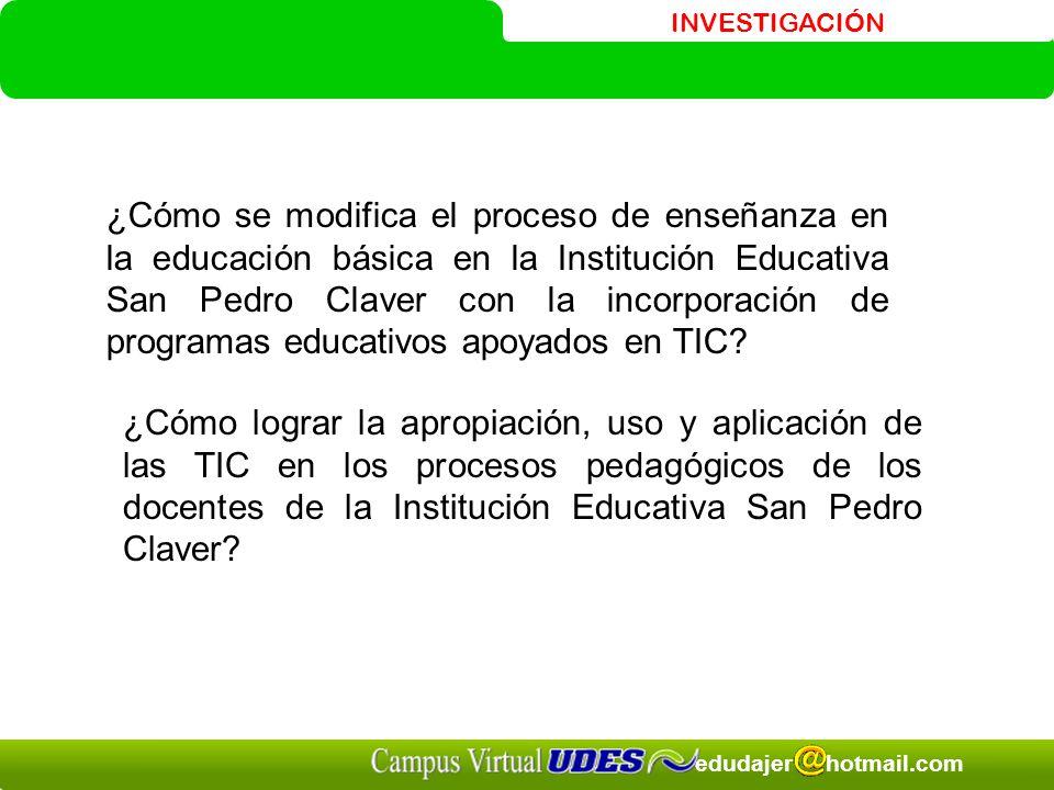 INVESTIGACIÓN edudajer hotmail.com ¿Cómo se modifica el proceso de enseñanza en la educación básica en la Institución Educativa San Pedro Claver con la incorporación de programas educativos apoyados en TIC.
