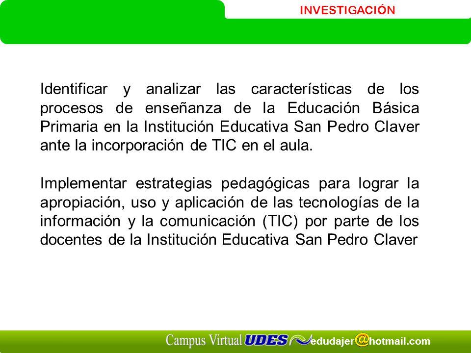INVESTIGACIÓN edudajer hotmail.com Identificar y analizar las características de los procesos de enseñanza de la Educación Básica Primaria en la Institución Educativa San Pedro Claver ante la incorporación de TIC en el aula.