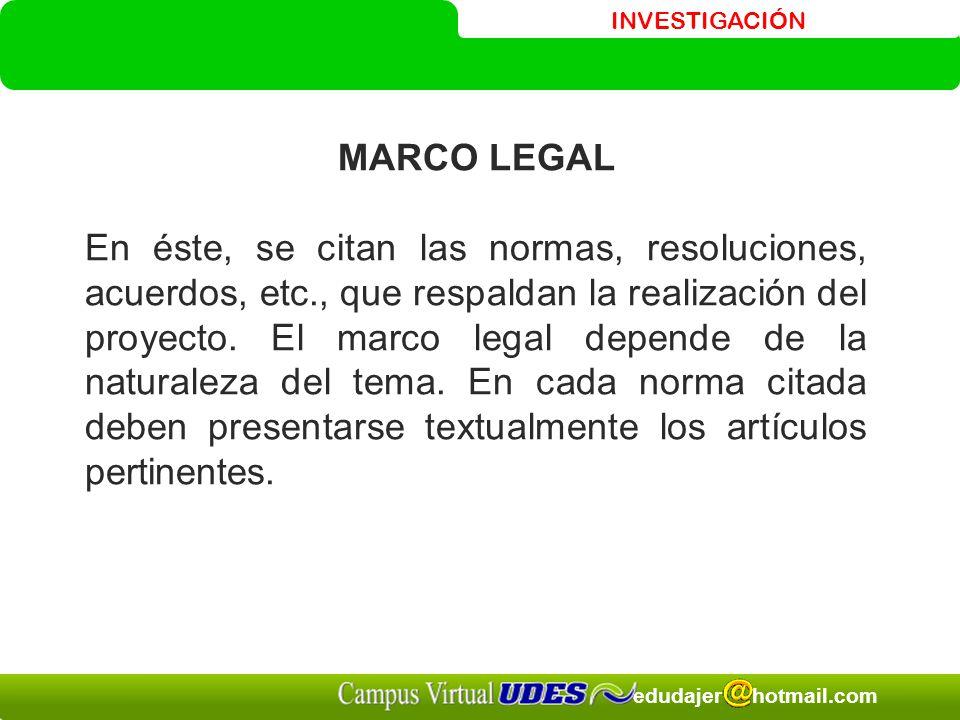 INVESTIGACIÓN edudajer hotmail.com MARCO LEGAL En éste, se citan las normas, resoluciones, acuerdos, etc., que respaldan la realización del proyecto.