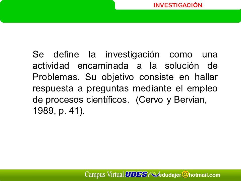 INVESTIGACIÓN edudajer hotmail.com Se define la investigación como una actividad encaminada a la solución de Problemas.
