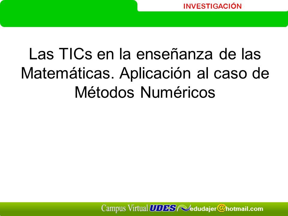 INVESTIGACIÓN edudajer hotmail.com Las TICs en la enseñanza de las Matemáticas. Aplicación al caso de Métodos Numéricos