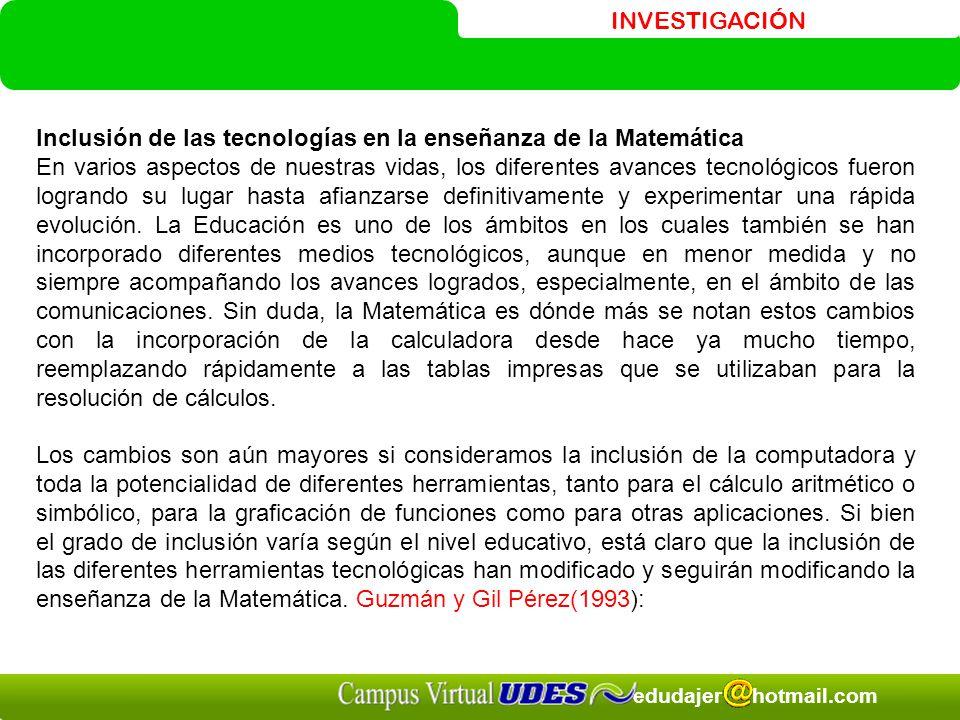 INVESTIGACIÓN edudajer hotmail.com Inclusión de las tecnologías en la enseñanza de la Matemática En varios aspectos de nuestras vidas, los diferentes