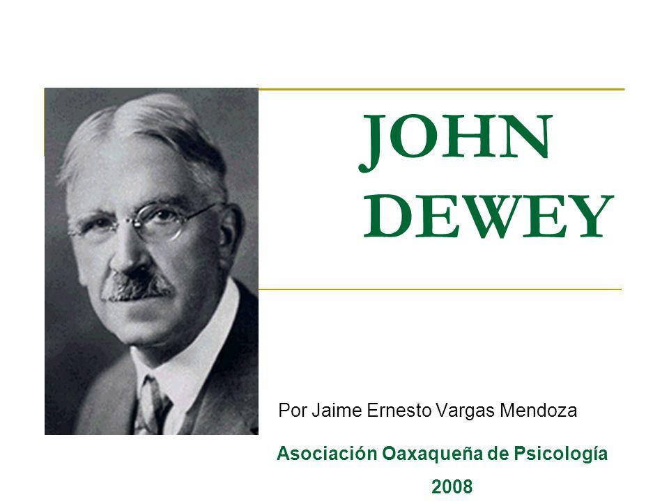 JOHN DEWEY Por Jaime Ernesto Vargas Mendoza Asociación Oaxaqueña de Psicología 2008