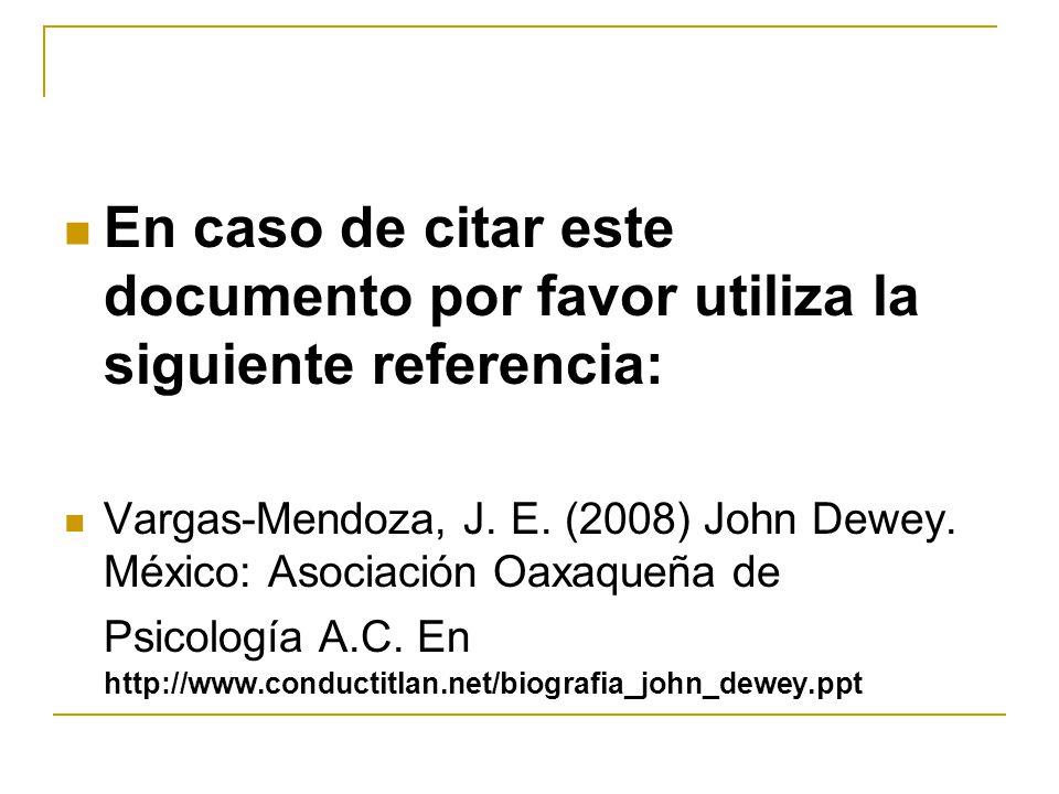 En caso de citar este documento por favor utiliza la siguiente referencia: Vargas-Mendoza, J. E. (2008) John Dewey. México: Asociación Oaxaqueña de Ps