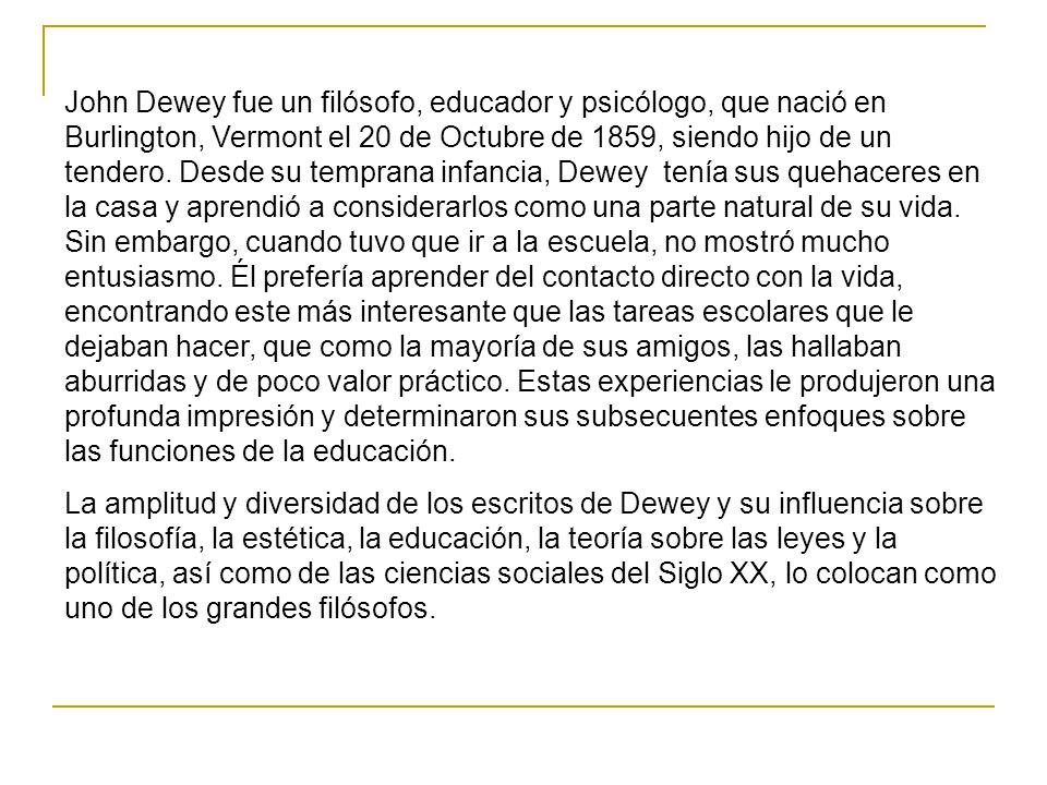 John Dewey fue un filósofo, educador y psicólogo, que nació en Burlington, Vermont el 20 de Octubre de 1859, siendo hijo de un tendero. Desde su tempr
