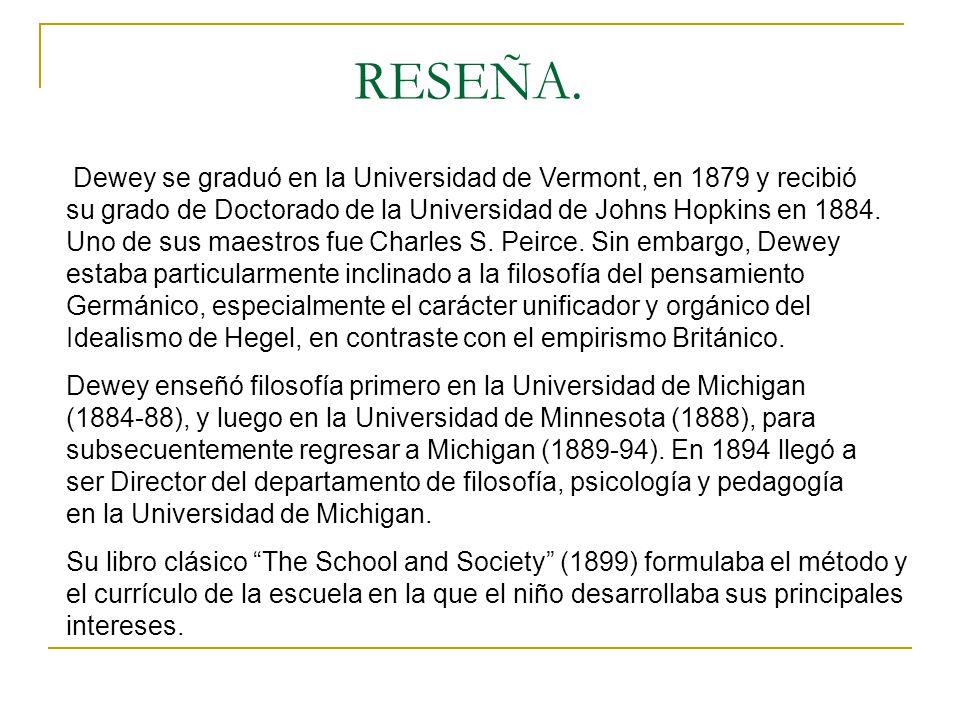 RESEÑA. Dewey se graduó en la Universidad de Vermont, en 1879 y recibió su grado de Doctorado de la Universidad de Johns Hopkins en 1884. Uno de sus m