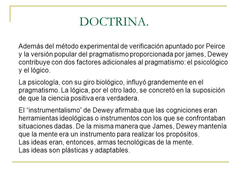 DOCTRINA. Además del método experimental de verificación apuntado por Peirce y la versión popular del pragmatismo proporcionada por james, Dewey contr