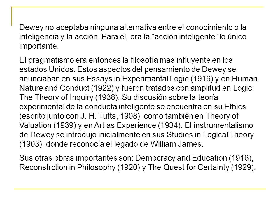 Dewey no aceptaba ninguna alternativa entre el conocimiento o la inteligencia y la acción.