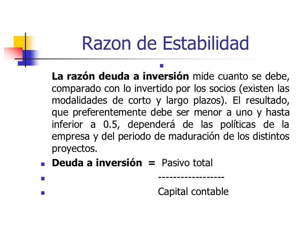 Razon de Estabilidad La razón deuda a inversión mide cuanto se debe, comparado con lo invertido por los socios (existen las modalidades de corto y largo plazos).