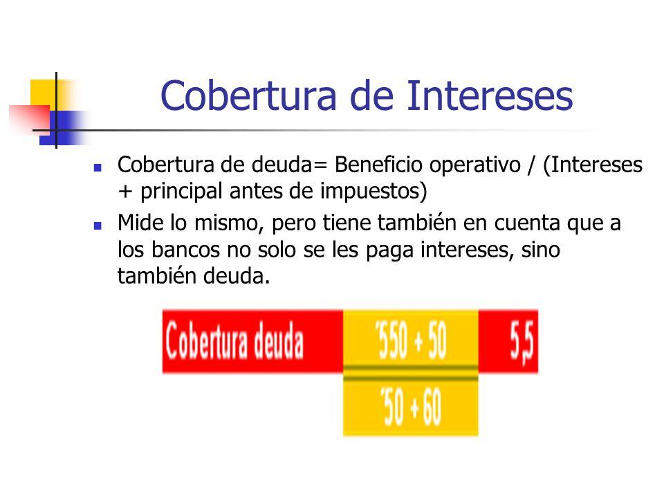 Cobertura de Intereses Cobertura de deuda= Beneficio operativo / (Intereses + principal antes de impuestos) Mide lo mismo, pero tiene también en cuenta que a los bancos no solo se les paga intereses, sino también deuda.