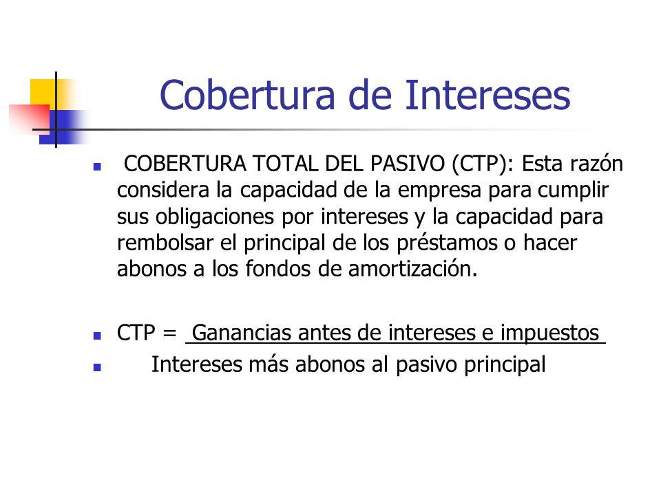 Cobertura de Intereses COBERTURA TOTAL DEL PASIVO (CTP): Esta razón considera la capacidad de la empresa para cumplir sus obligaciones por intereses y la capacidad para rembolsar el principal de los préstamos o hacer abonos a los fondos de amortización.