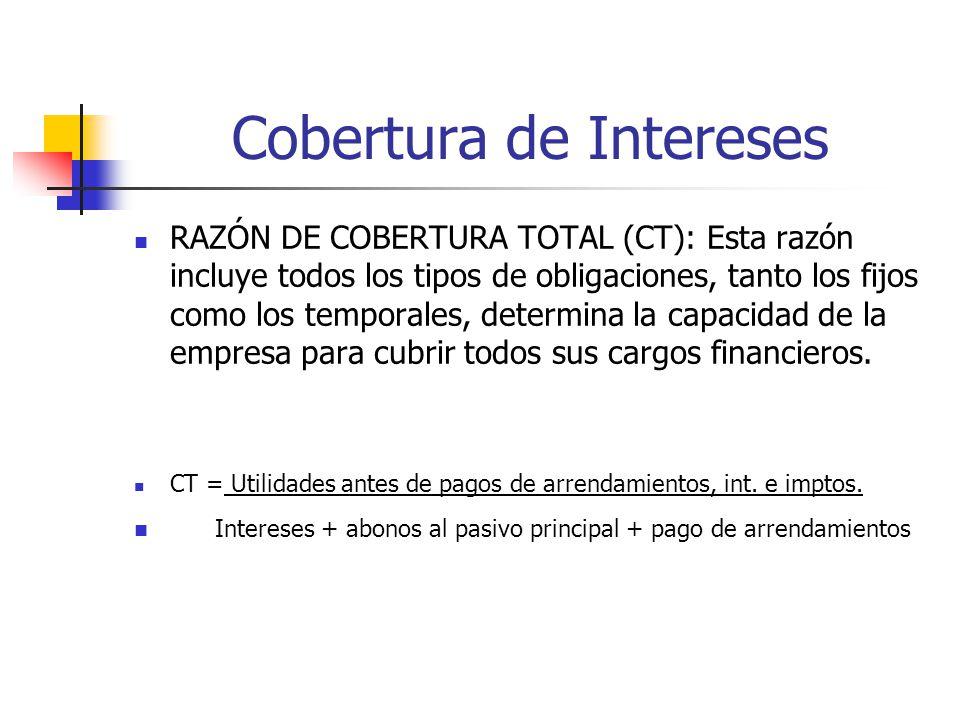 Cobertura de Intereses RAZÓN DE COBERTURA TOTAL (CT): Esta razón incluye todos los tipos de obligaciones, tanto los fijos como los temporales, determina la capacidad de la empresa para cubrir todos sus cargos financieros.