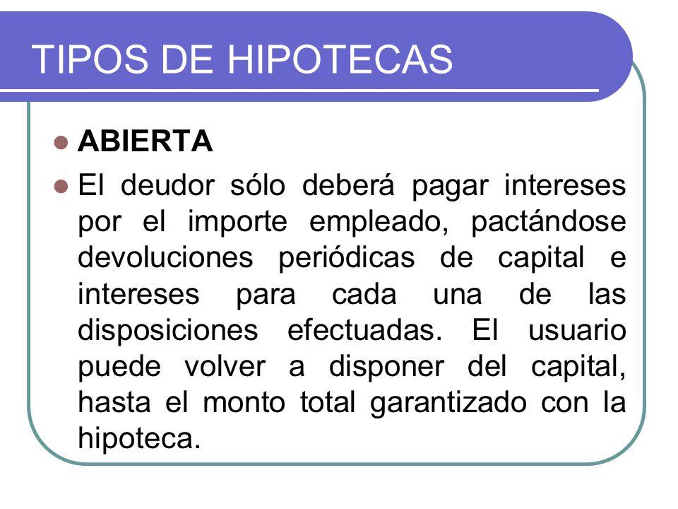TIPOS DE HIPOTECAS ABIERTA El deudor sólo deberá pagar intereses por el importe empleado, pactándose devoluciones periódicas de capital e intereses pa