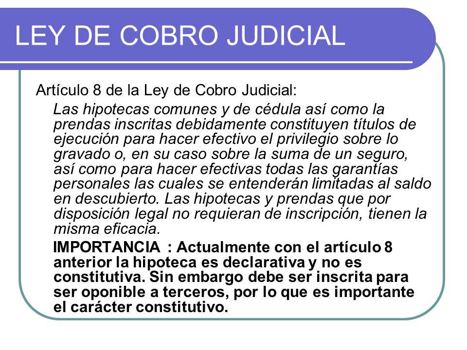 LEY DE COBRO JUDICIAL Artículo 8 de la Ley de Cobro Judicial: Las hipotecas comunes y de cédula así como la prendas inscritas debidamente constituyen