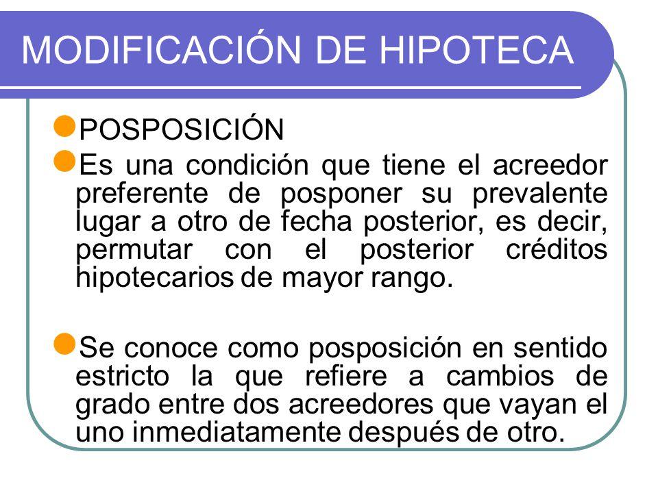 MODIFICACIÓN DE HIPOTECA POSPOSICIÓN Es una condición que tiene el acreedor preferente de posponer su prevalente lugar a otro de fecha posterior, es d