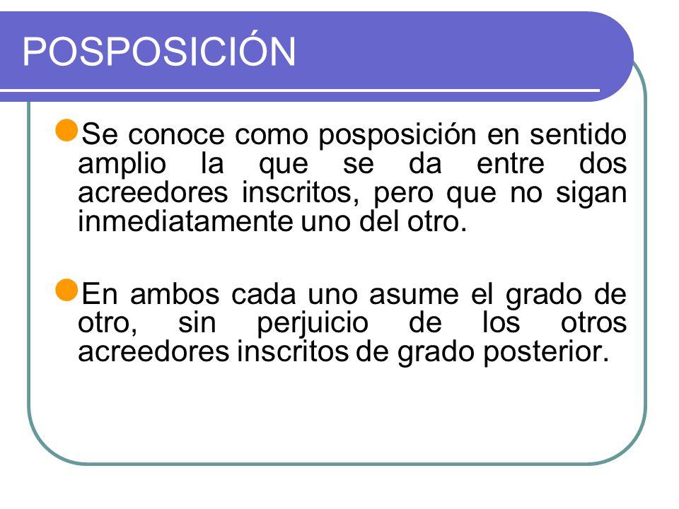 POSPOSICIÓN Se conoce como posposición en sentido amplio la que se da entre dos acreedores inscritos, pero que no sigan inmediatamente uno del otro. E