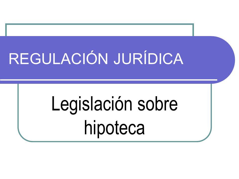REGULACIÓN JURÍDICA Legislación sobre hipoteca