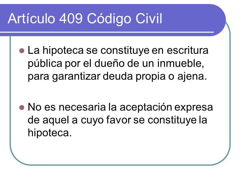 Artículo 409 Código Civil La hipoteca se constituye en escritura pública por el dueño de un inmueble, para garantizar deuda propia o ajena. No es nece