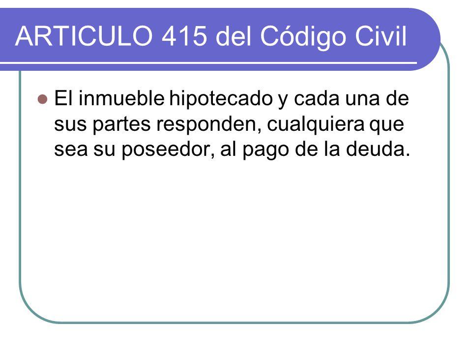 ARTICULO 415 del Código Civil El inmueble hipotecado y cada una de sus partes responden, cualquiera que sea su poseedor, al pago de la deuda.