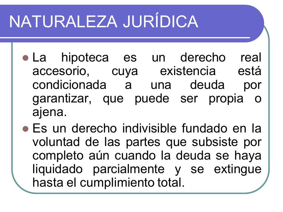 NATURALEZA JURÍDICA La hipoteca es un derecho real accesorio, cuya existencia está condicionada a una deuda por garantizar, que puede ser propia o aje