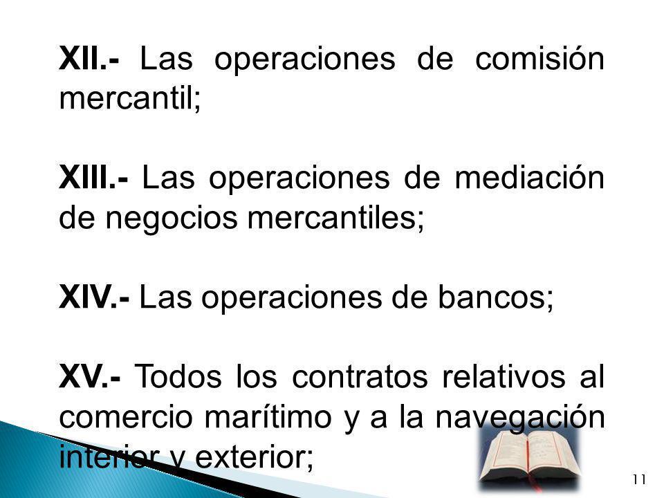 XII.- Las operaciones de comisión mercantil; XIII.- Las operaciones de mediación de negocios mercantiles; XIV.- Las operaciones de bancos; XV.- Todos