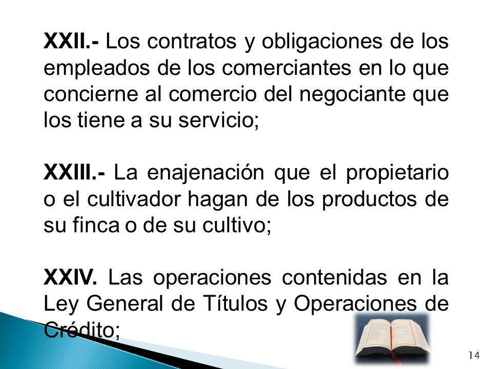 XXII.- Los contratos y obligaciones de los empleados de los comerciantes en lo que concierne al comercio del negociante que los tiene a su servicio; X