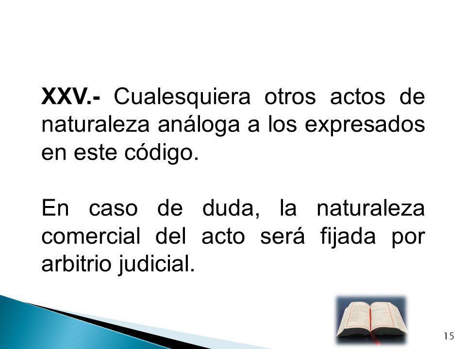 XXV.- Cualesquiera otros actos de naturaleza análoga a los expresados en este código. En caso de duda, la naturaleza comercial del acto será fijada po
