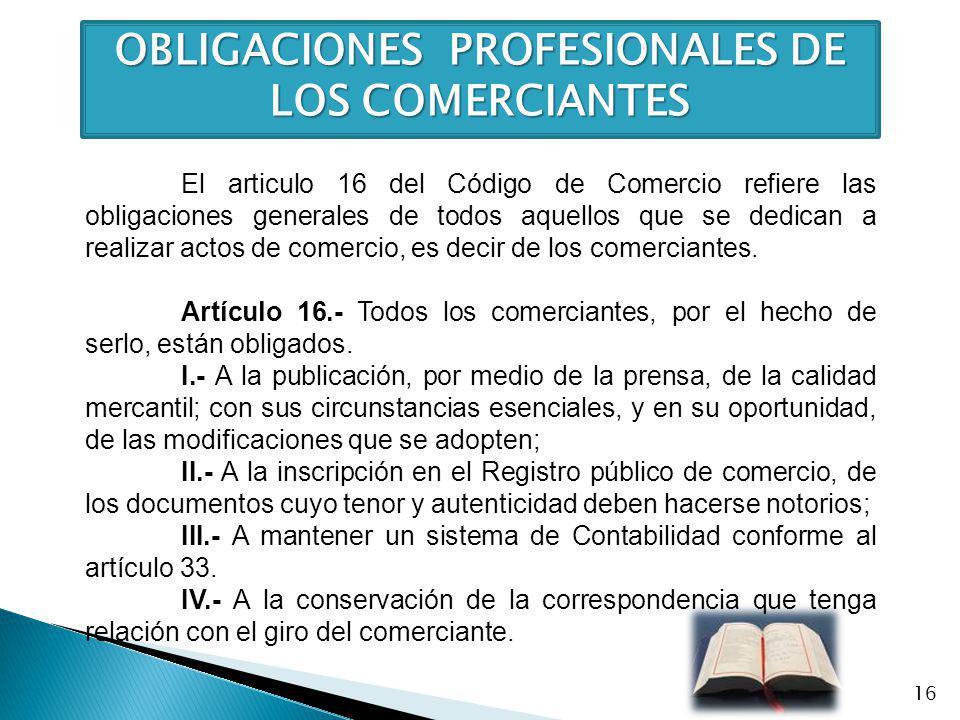 OBLIGACIONES PROFESIONALES DE LOS COMERCIANTES El articulo 16 del Código de Comercio refiere las obligaciones generales de todos aquellos que se dedic