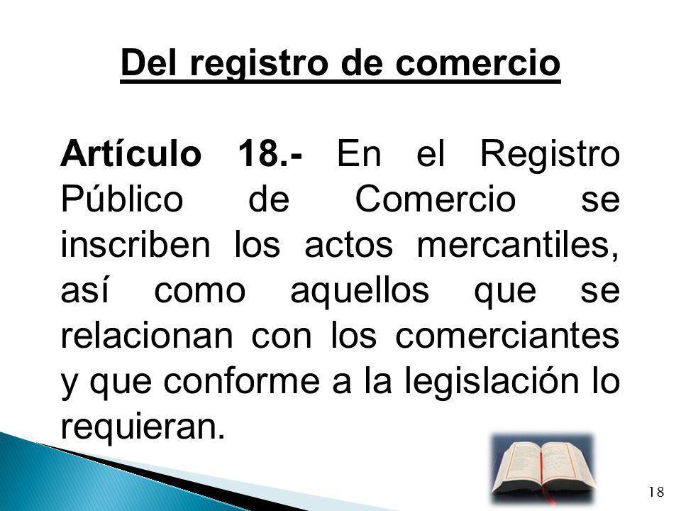 Del registro de comercio Artículo 18.- En el Registro Público de Comercio se inscriben los actos mercantiles, así como aquellos que se relacionan con