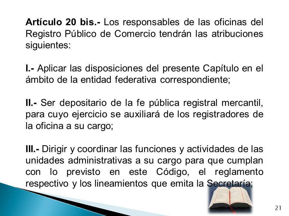 Artículo 20 bis.- Los responsables de las oficinas del Registro Público de Comercio tendrán las atribuciones siguientes: I.- Aplicar las disposiciones