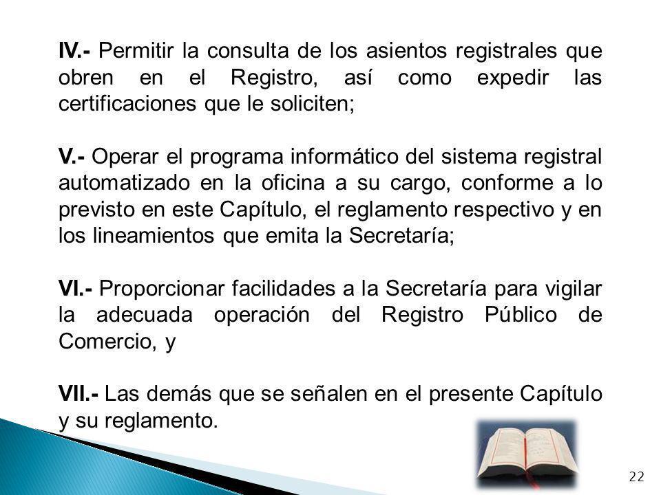 IV.- Permitir la consulta de los asientos registrales que obren en el Registro, así como expedir las certificaciones que le soliciten; V.- Operar el p